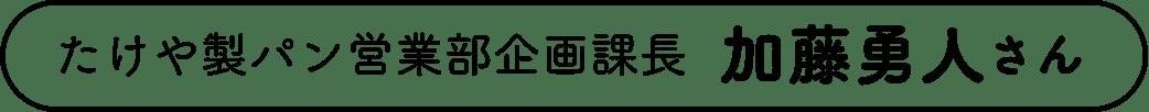 たけや製パン営業部企画課長 加藤勇人さん